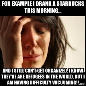 First World Problems - For example I drank a Starbucks this morning... and I still can't get organized. I know they're are refugees in the world, but I am having difficulty vacuuming!!