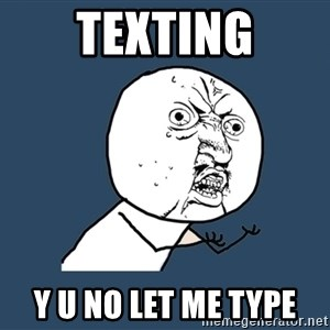Y U No - texting Y U NO LET ME TYPE