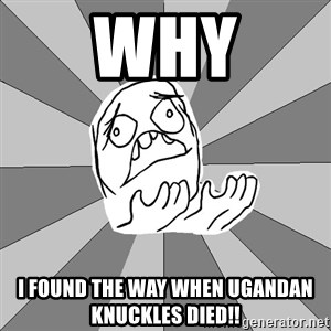 Whyyy??? - WHY i found the way when ugandan knuckles died!!