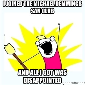All the things - I joined the Michael Demmings San club And all I got was disappointed
