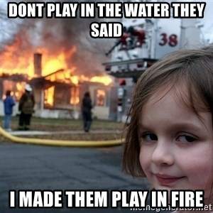 Disaster Girl - dont play in the water they said i made them play in fire