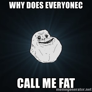 Forever Alone - Why does everyoneC Call me fat