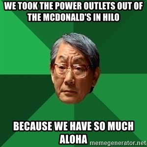 High Expectations Asian Father - We took the power outlets out of the McDonald's in Hilo Because we have so much ALOHA
