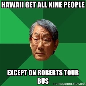 High Expectations Asian Father - Hawaii get all kine people  Except on Roberts Tour bus