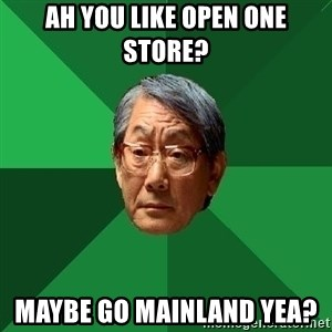 High Expectations Asian Father - Ah you like open one store? Maybe go mainland yea?