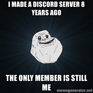 Forever Alone - I MADE A DISCORD SERVER 8 YEARS AGO THE ONLY MEMBER IS STILL ME