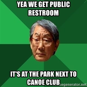 High Expectations Asian Father - Yea we get public restroom It's at the park next to canoe club