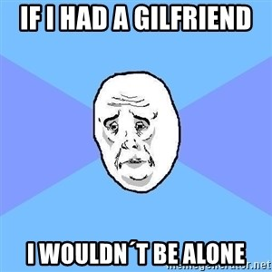 Okay Guy - if i had a gilfriend  i wouldn´t be alone