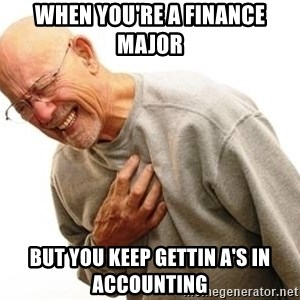 Old Man Heart Attack - when you're a finance major but you keep gettin A's in accounting