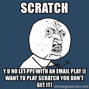 Y U No - Scratch Y U No Let PPL With An Email Play (I want to play scratch you don't get it)