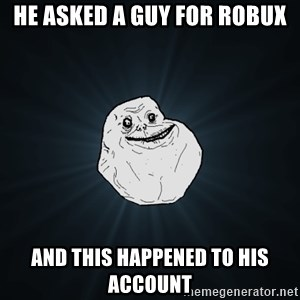 Forever Alone - he asked a guy for robux and this happened to his account
