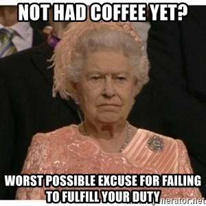 Unimpressed Queen - Not had coffee yet? worst possible excuse for failing to fulfill your duty
