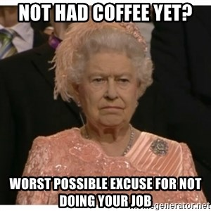 Unimpressed Queen - not had coffee yet? Worst possible excuse for not doing your job