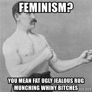 overly manlyman - Feminism? You mean fat ugly jealous rug munching whiny bitches