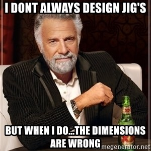 The Most Interesting Man In The World - I dont always design jig's but when i do...the dimensions are wrong