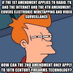 Futurama Fry - If the 1st Amendment applies to Radio, TV, and The Internet and the 4th Amendment covers electronic wiretapping and video surveillance how can the 2nd Amendment only apply to 18th Century Firearms Technology?