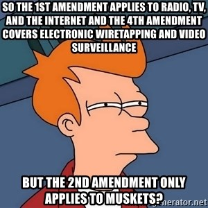 Futurama Fry - So the 1st Amendment applies to radio, TV, and the Internet and the 4th Amendment covers electronic wiretapping and video surveillance But the 2nd Amendment only applies to Muskets?