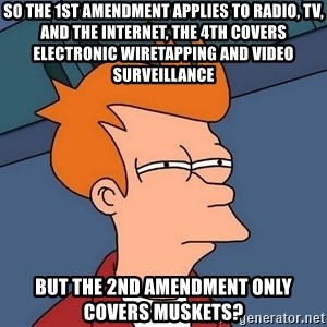 Futurama Fry - So the 1st Amendment applies to radio, TV, and the Internet, the 4th covers electronic wiretapping and video surveillance But the 2nd Amendment only covers Muskets?