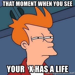 Futurama Fry - that moment when you see your   x has a life