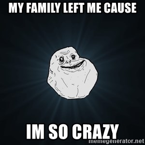 Forever Alone - my family left me cause IM SO CRAZY