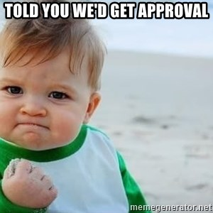 fist pump baby - Told you we'd get approval