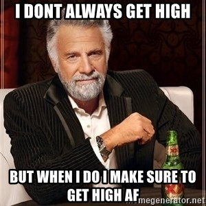 The Most Interesting Man In The World - i dont always get high but when i do i make sure to get high af