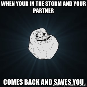 Forever Alone - when your in the storm and your partner  comes back and saves you