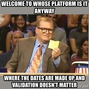 Welcome to Whose Line - Welcome to Whose platform is it anyway Where the dates are made up and validation doesn't matter