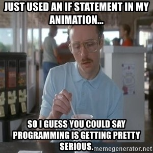 so i guess you could say things are getting pretty serious - Just used an if statement in my animation... so I guess you could say programming is getting pretty serious.