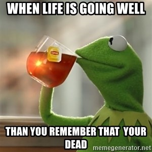 Kermit The Frog Drinking Tea - when life is going well than you remember that  your dead
