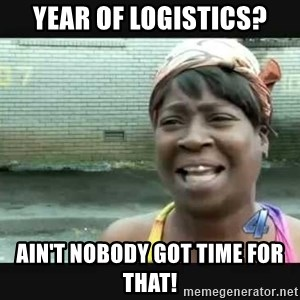 Sweet brown - Year of logistics? ain't nobody got time for that!