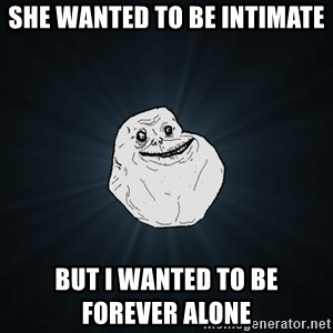 Forever Alone - She wanted to be intimate but i wanted to be                    forever alone