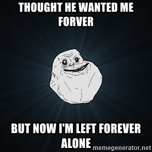 Forever Alone - Thought he wanted me forver but now i'm left forever alone