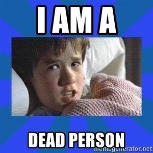 i see dead people - I am a  dead person