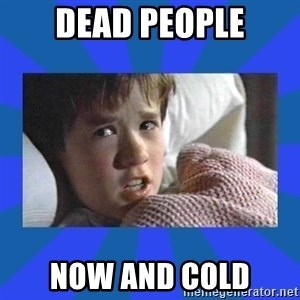 i see dead people - dead people now and cold