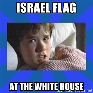 i see dead people - israel flag at the white house