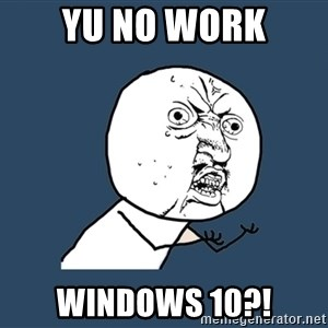 Y U No - YU NO WORK WINDOWS 10?!