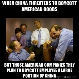 obama laughing  - When china threatens to boycott American goods but those American companies they plan to boycott employee a large portion of china