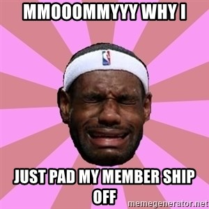 LeBron James - mmooommyyy why i  just pad my member ship off