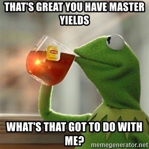 Kermit The Frog Drinking Tea - that's great you have master yields What's that got to do with me?