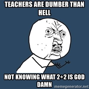 Y U No - teachers are dumber than hell not knowing what 2+2 is god damn