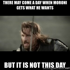 But it is not this Day ARAGORN - THERE MAY COME A DAY WHEN MORONI GETS WHAT HE WANTS BUT IT IS NOT THIS DAY