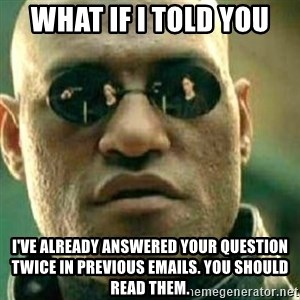 What If I Told You - what if i told you  i've already answered your question twice in previous emails. you should read them.