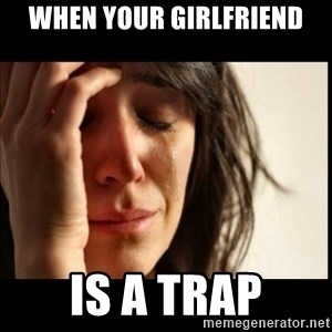First World Problems - when your girlfriend is a trap