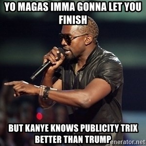 Kanye - Yo MAGAs Imma gonna let you finish But Kanye knows publicity trix better than Trump
