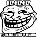Troll Faceee - Hey hey hey Your argument is invalid