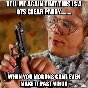 Madea-gun meme - Tell me again that this is a O7S clear party......... When you morons cant even make it past virus