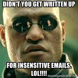 What If I Told You - Didn't you get written up for insensitive emails. LOL!!!!