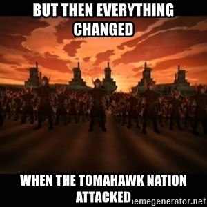 until the fire nation attacked. - But then everything changed When the tomahawk nation attacked