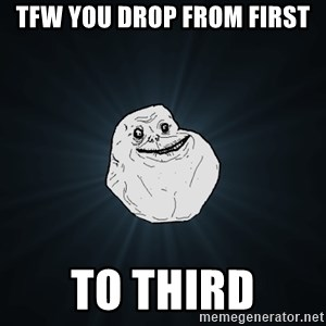 Forever Alone - TFW YOU DROP FROM FIRST TO THIRD